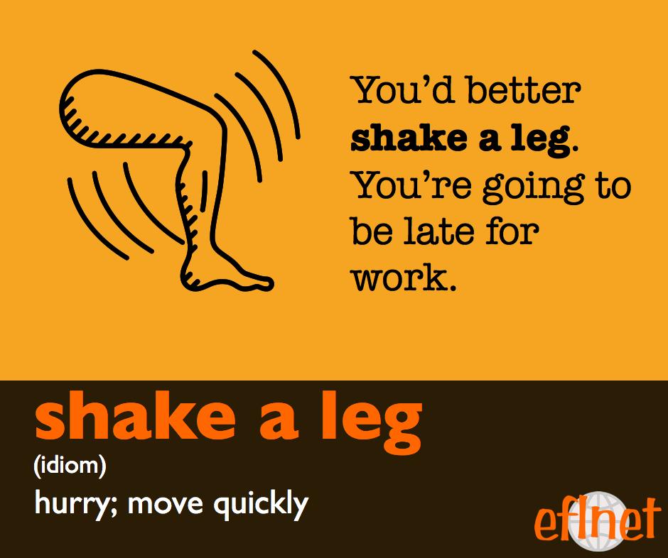 Shake a leg. (Idiom) Hurry; Move quickly. You'd better shake a leg.