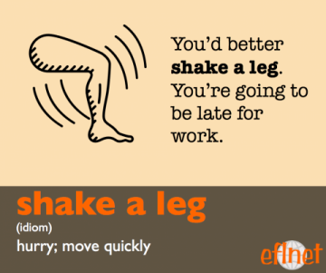 Shake a leg. (Idiom) Hurry; Move quickly. You'd better shake a leg.